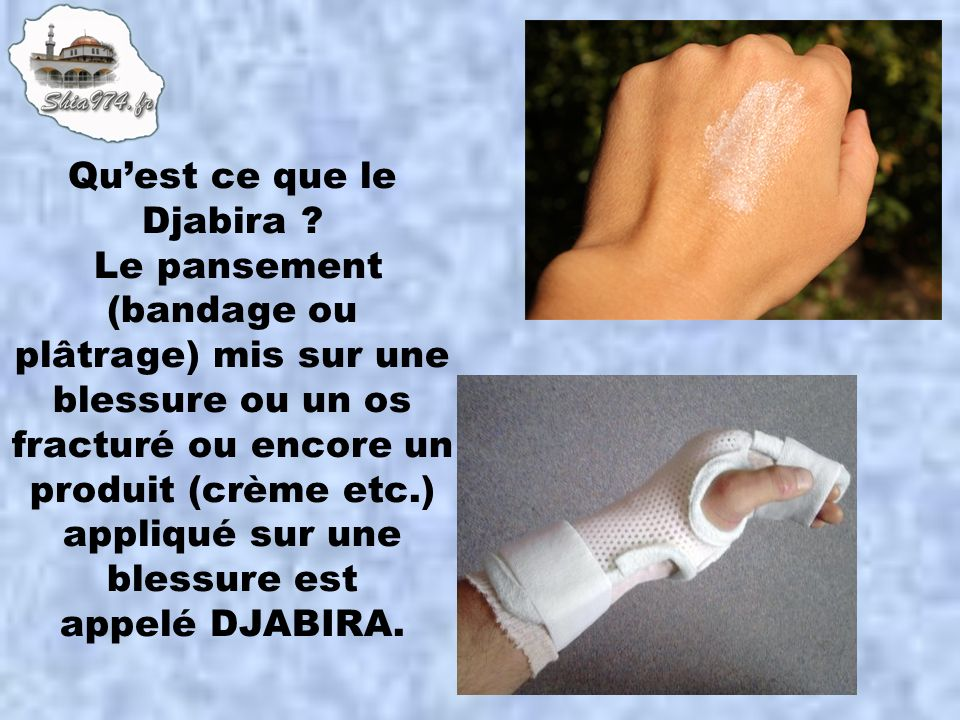 Quest ce que le Djabira ? Le pansement (bandage ou plâtrage) mis sur une blessure ou un os fracturé ou encore un produit (crème etc.) appliqué sur une