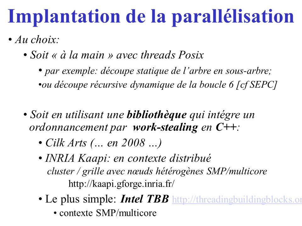 Implantation de la parallélisation Au choix: Soit « à la main » avec threads Posix par exemple: découpe statique de larbre en sous-arbre; ou découpe r