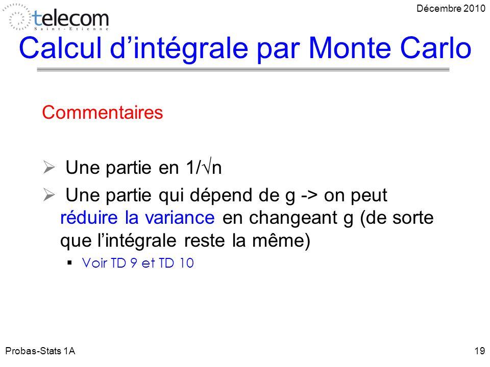 Commentaires Une partie en 1/n Une partie qui dépend de g -> on peut réduire la variance en changeant g (de sorte que lintégrale reste la même) Voir TD 9 et TD 10 Probas-Stats 1A19 Décembre 2010 Calcul dintégrale par Monte Carlo