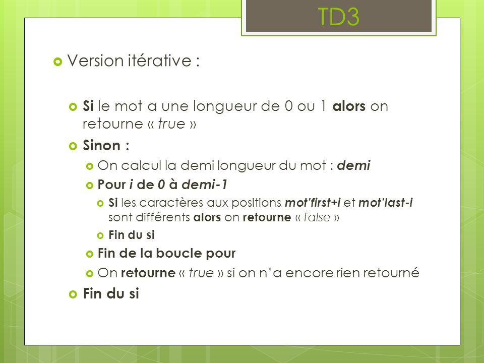 TD3 Version itérative : Si le mot a une longueur de 0 ou 1 alors on retourne « true » Sinon : On calcul la demi longueur du mot : demi Pour i de 0 à d