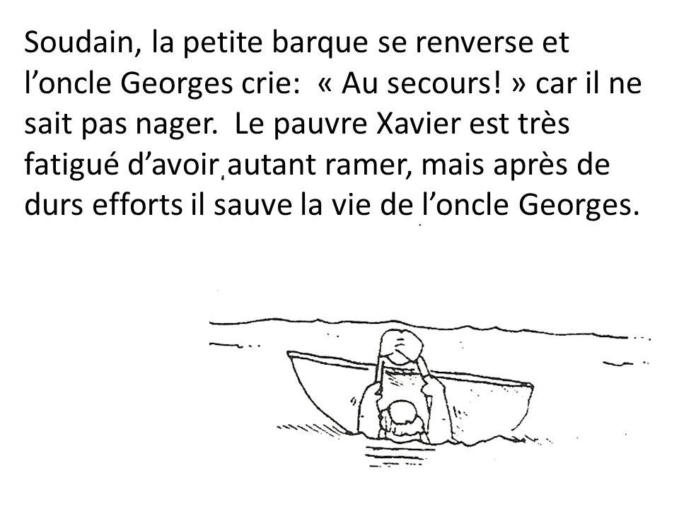 Soudain, la petite barque se renverse et loncle Georges crie: « Au secours! » car il ne sait pas nager. Le pauvre Xavier est très fatigué davoir autan