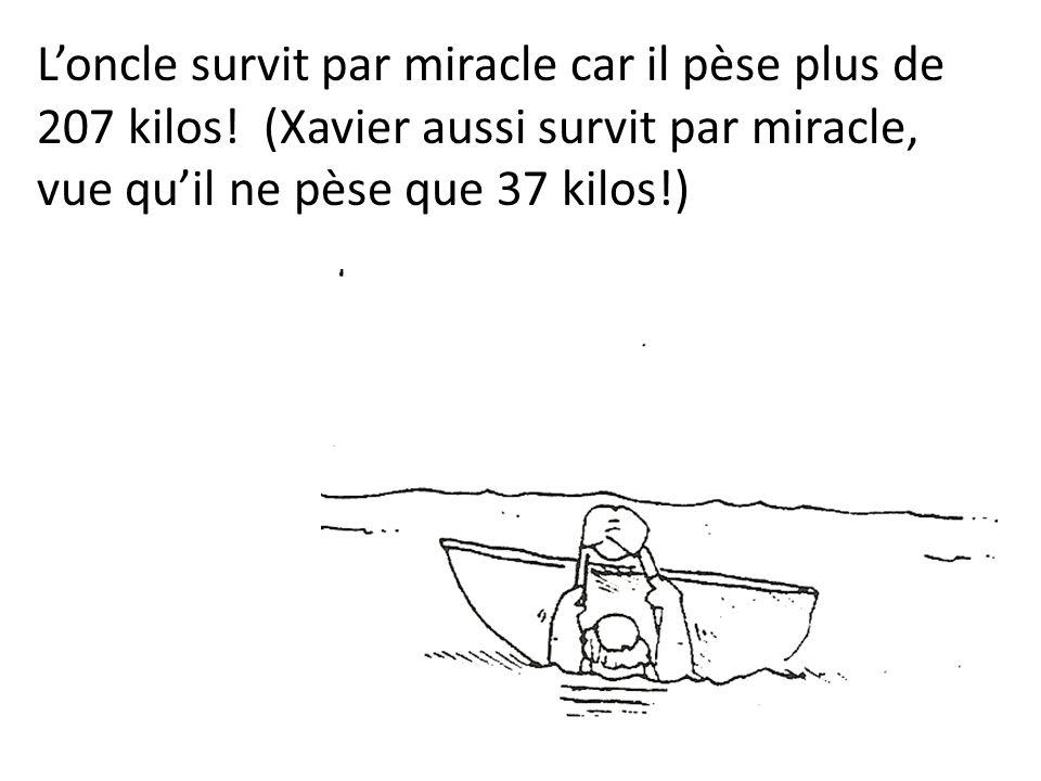 Loncle survit par miracle car il pèse plus de 207 kilos! (Xavier aussi survit par miracle, vue quil ne pèse que 37 kilos!)