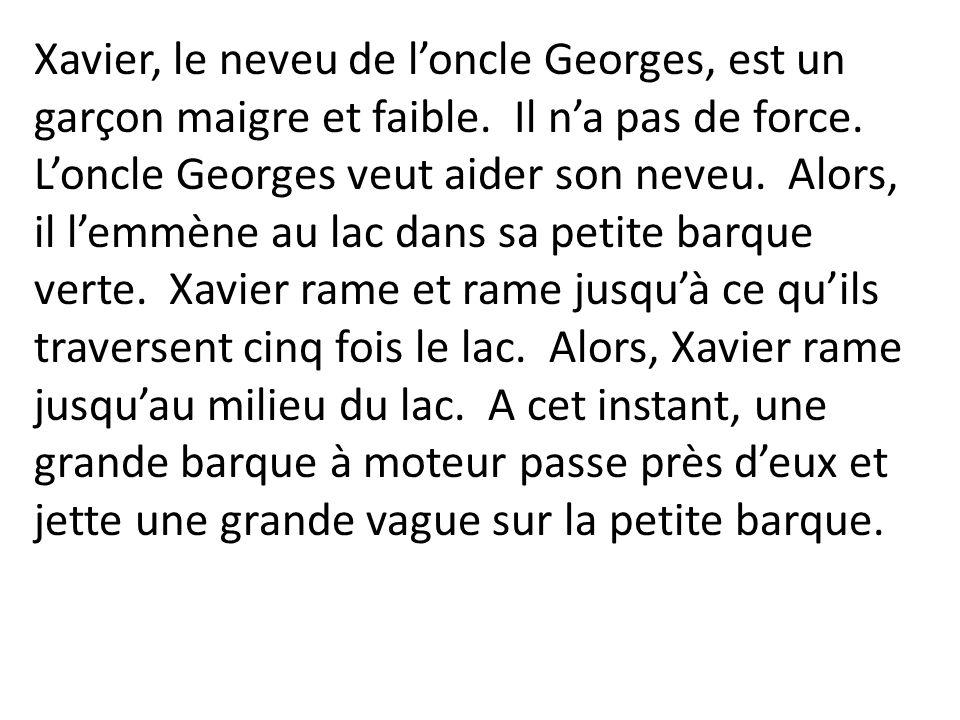 Xavier, le neveu de loncle Georges, est un garçon maigre et faible. Il na pas de force. Loncle Georges veut aider son neveu. Alors, il lemmène au lac