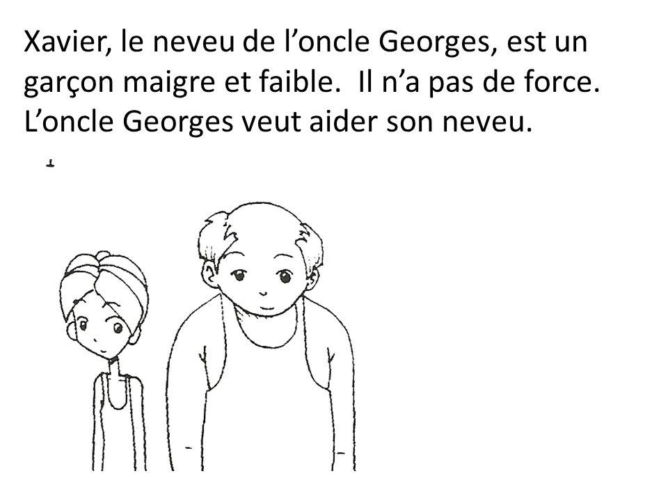 Xavier, le neveu de loncle Georges, est un garçon maigre et faible. Il na pas de force. Loncle Georges veut aider son neveu.