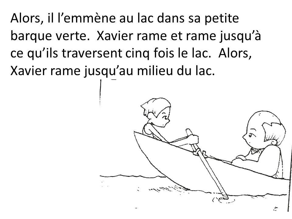 Alors, il lemmène au lac dans sa petite barque verte. Xavier rame et rame jusquà ce quils traversent cinq fois le lac. Alors, Xavier rame jusquau mili
