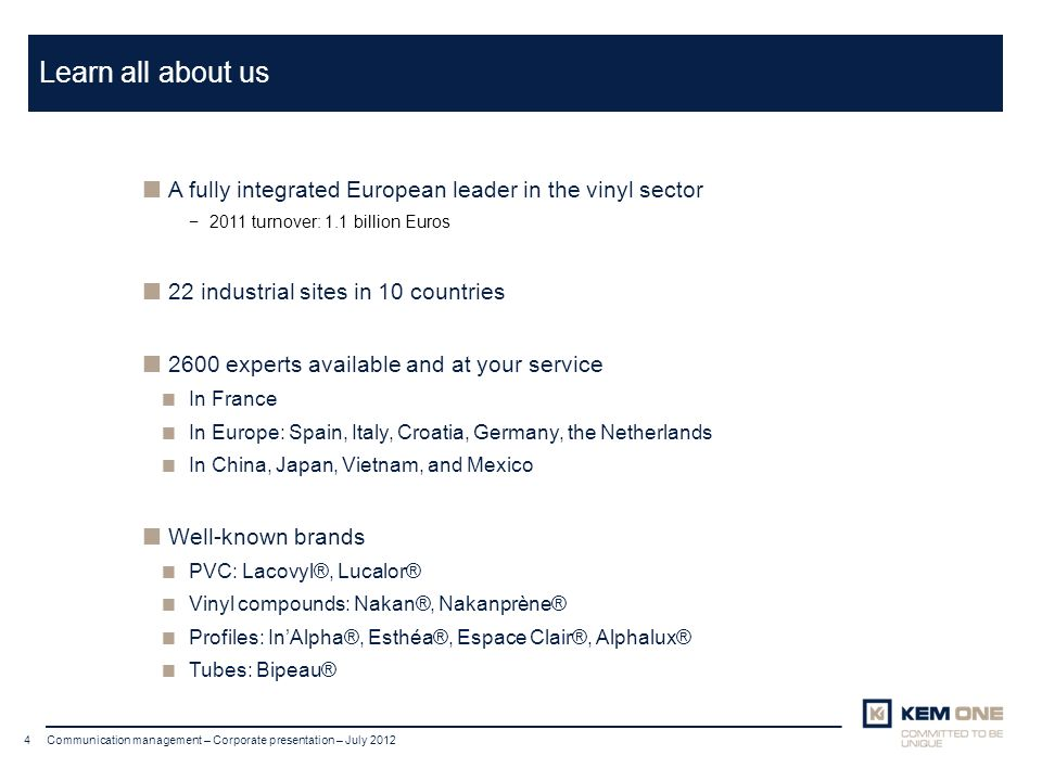 Cliquer pour insérer un titre Arial corps 20 Titre sur deux lignes 4 Communication management – Corporate presentation – July 2012 Learn all about us A fully integrated European leader in the vinyl sector 2011 turnover: 1.1 billion Euros 22 industrial sites in 10 countries 2600 experts available and at your service In France In Europe: Spain, Italy, Croatia, Germany, the Netherlands In China, Japan, Vietnam, and Mexico Well-known brands PVC: Lacovyl®, Lucalor® Vinyl compounds: Nakan®, Nakanprène® Profiles: InAlpha®, Esthéa®, Espace Clair®, Alphalux® Tubes: Bipeau®