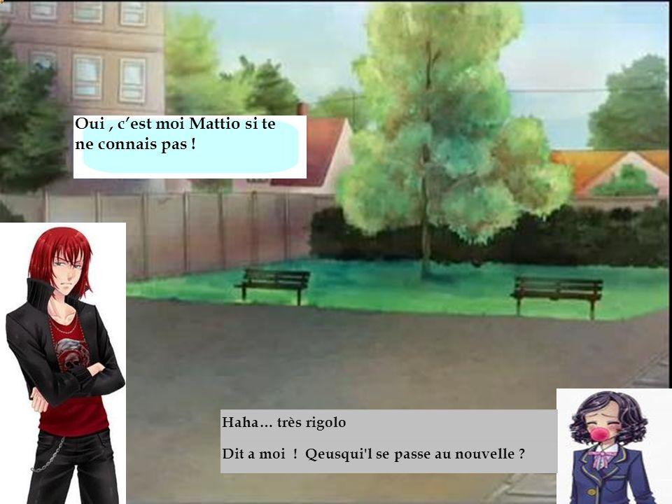 Oui, cest moi Mattio si te ne connais pas ! Dit a moi ! Qeusqui'l se passe au nouvelle ? Haha… très rigolo