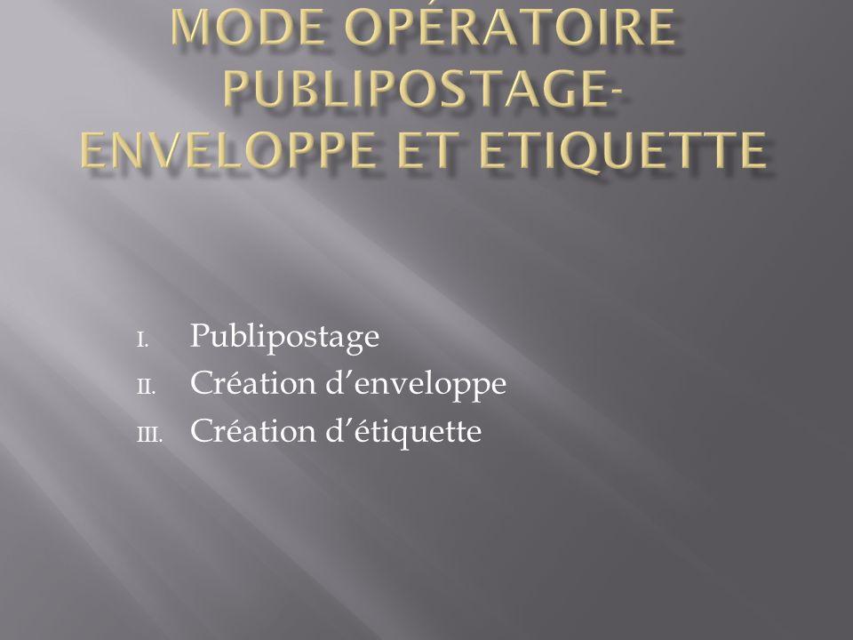 I. Publipostage II. Création denveloppe III. Création détiquette