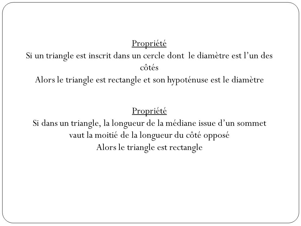 Propriété Si un triangle est inscrit dans un cercle dont le diamètre est lun des côtés Alors le triangle est rectangle et son hypoténuse est le diamètre Propriété Si dans un triangle, la longueur de la médiane issue dun sommet vaut la moitié de la longueur du côté opposé Alors le triangle est rectangle
