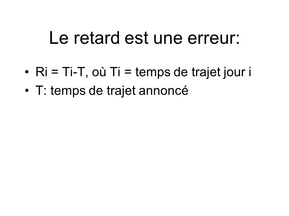 Le retard est une erreur: Ri = Ti-T, où Ti = temps de trajet jour i T: temps de trajet annoncé