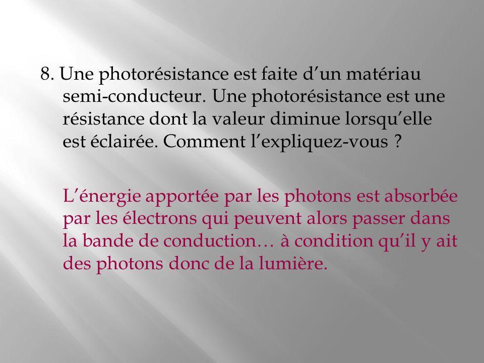 8. Une photorésistance est faite dun matériau semi-conducteur. Une photorésistance est une résistance dont la valeur diminue lorsquelle est éclairée.