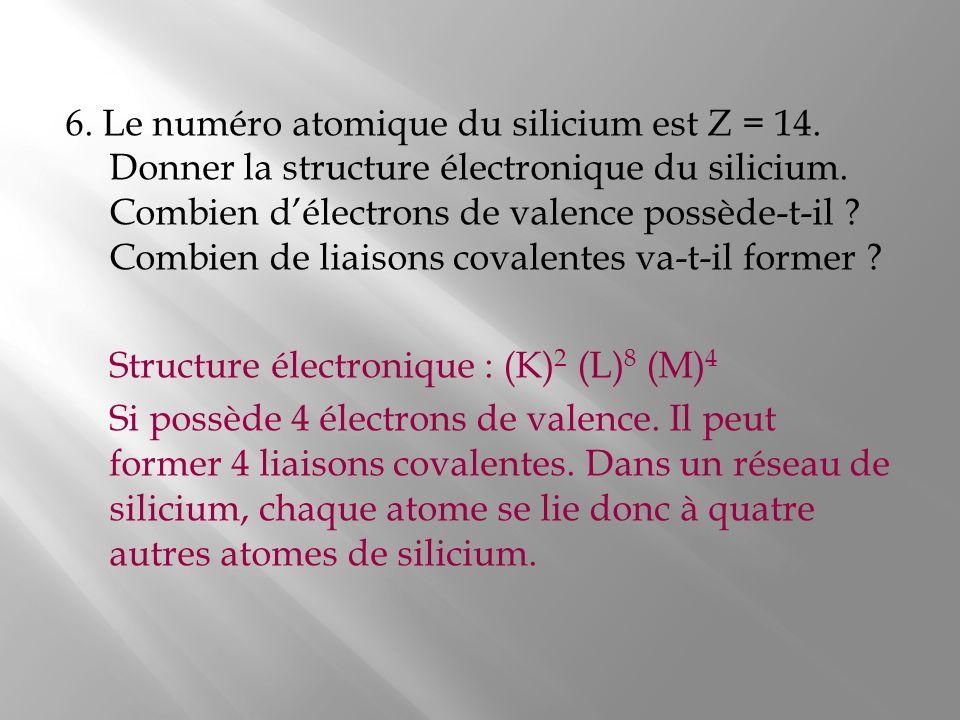 6. Le numéro atomique du silicium est Z = 14. Donner la structure électronique du silicium. Combien délectrons de valence possède-t-il ? Combien de li