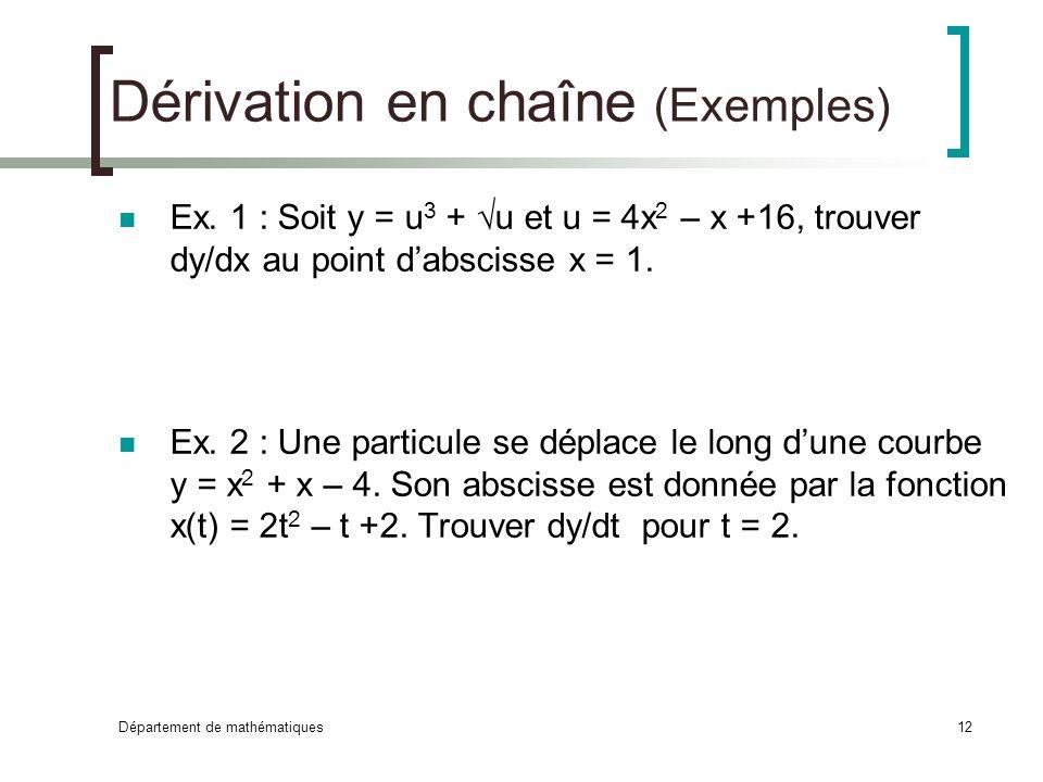 Département de mathématiques12 Dérivation en chaîne (Exemples) Ex. 1 : Soit y = u 3 + u et u = 4x 2 – x +16, trouver dy/dx au point dabscisse x = 1. E