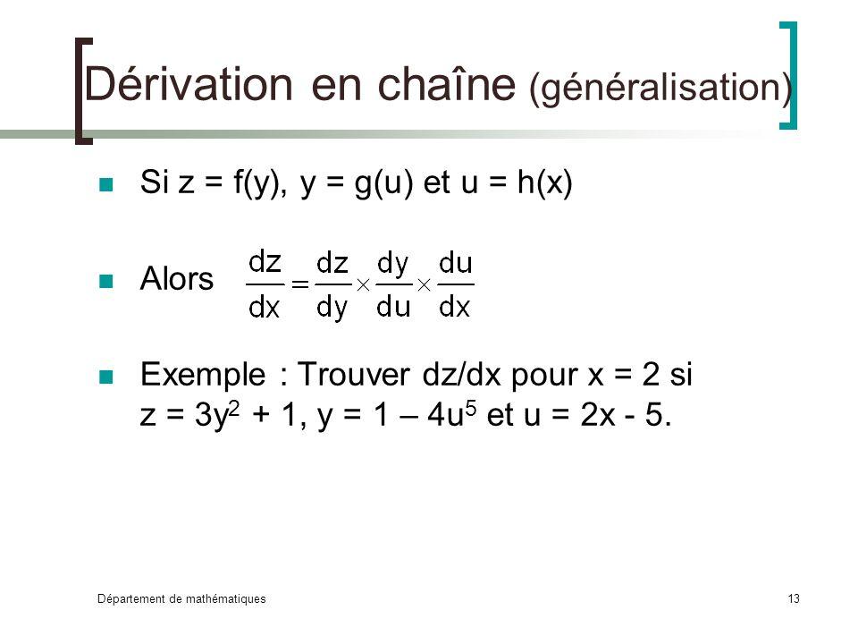 Département de mathématiques13 Dérivation en chaîne (généralisation) Si z = f(y), y = g(u) et u = h(x) Alors Exemple : Trouver dz/dx pour x = 2 si z =