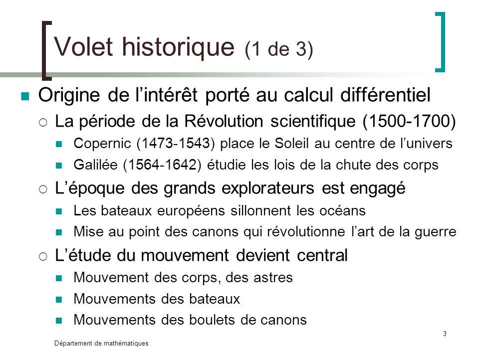 Département de mathématiques 3 Volet historique (1 de 3) Origine de lintérêt porté au calcul différentiel La période de la Révolution scientifique (15