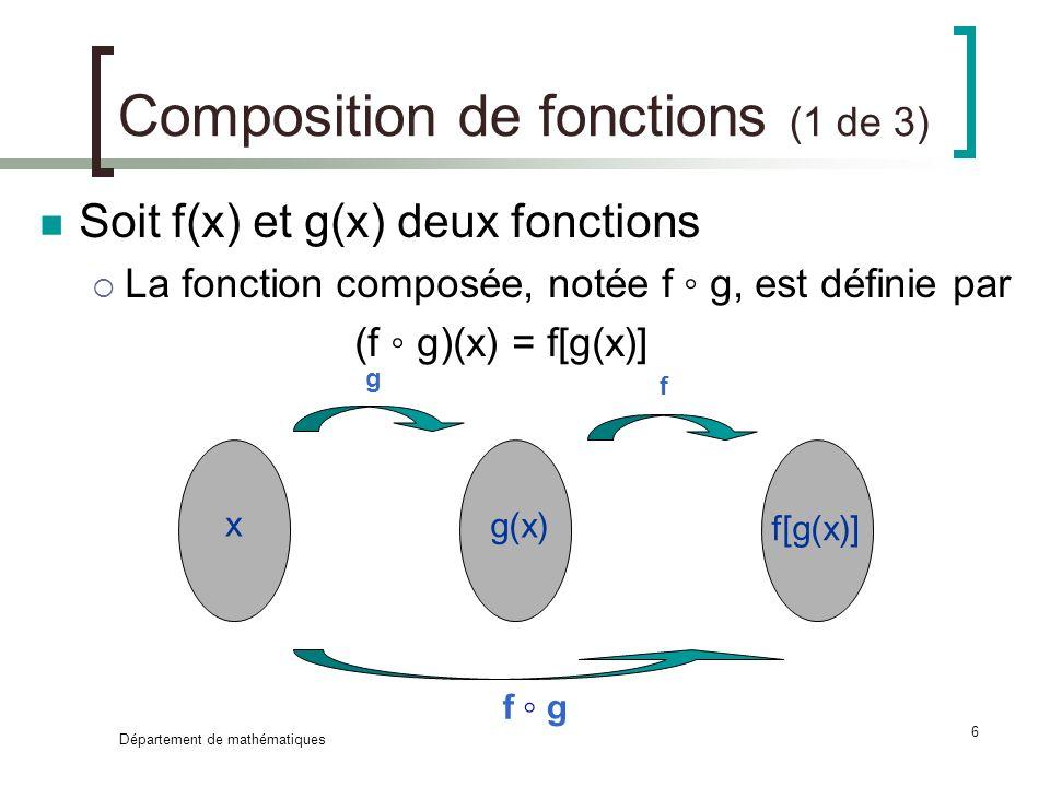 Département de mathématiques 7 Composition de fonctions (2 de 3) Exemple : Soit f(x) = x 2 – 4x et g(x) = x 2 -3x +2 Alors (f g)(x) = f[g(x)] = .