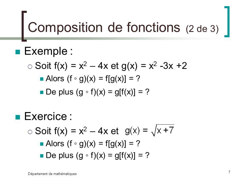 Département de mathématiques 7 Composition de fonctions (2 de 3) Exemple : Soit f(x) = x 2 – 4x et g(x) = x 2 -3x +2 Alors (f g)(x) = f[g(x)] = ? De p