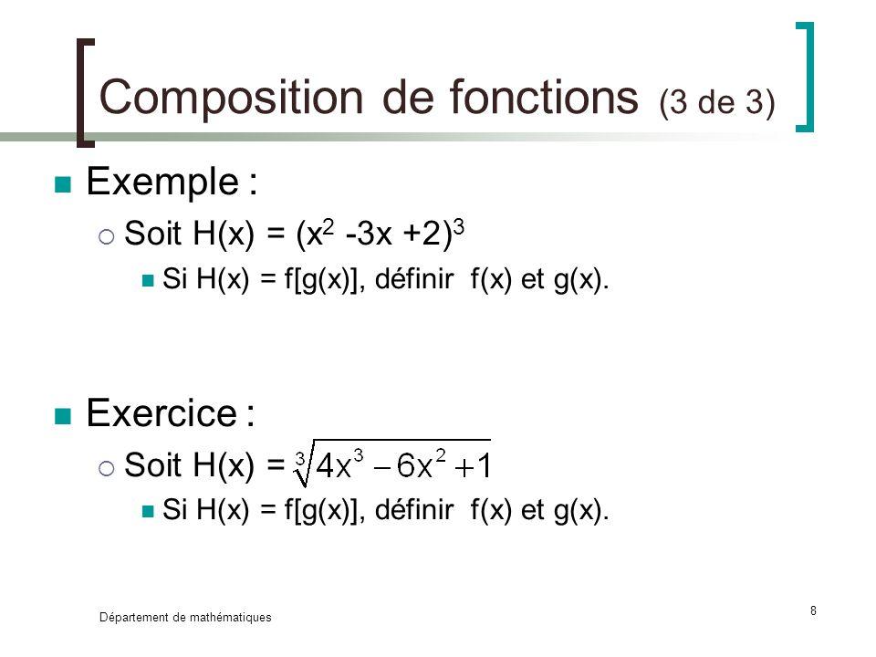 Département de mathématiques 8 Composition de fonctions (3 de 3) Exemple : Soit H(x) = (x 2 -3x +2) 3 Si H(x) = f[g(x)], définir f(x) et g(x). Exercic