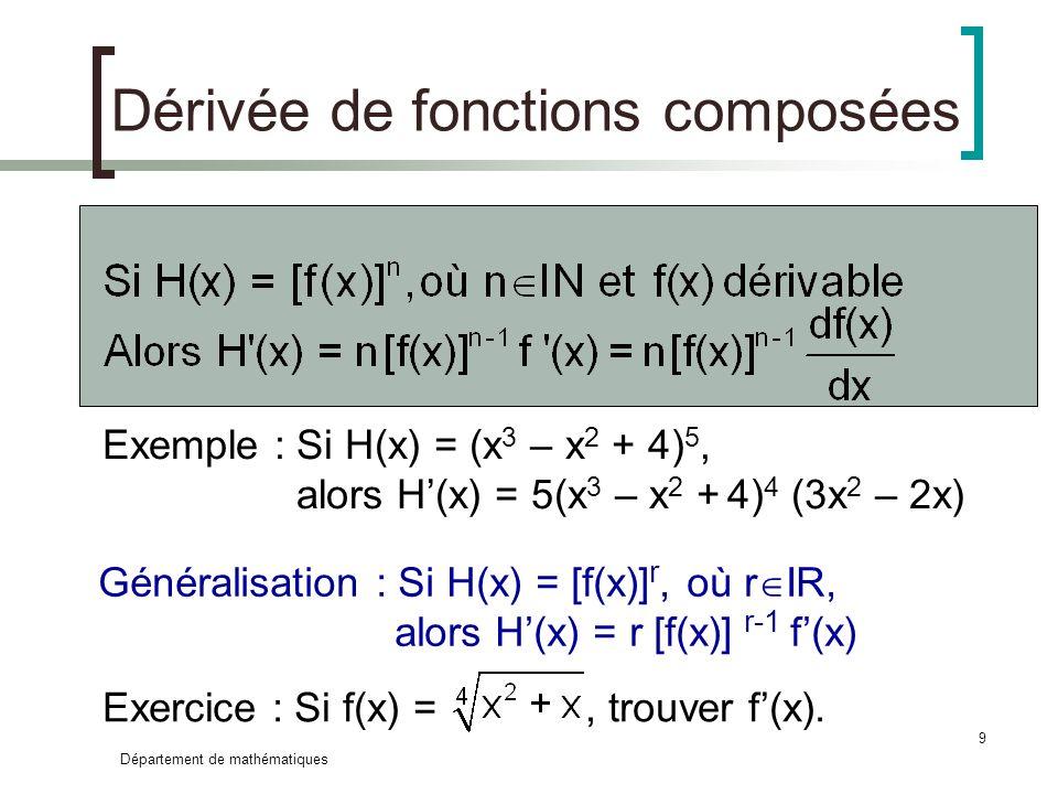 Département de mathématiques 9 Dérivée de fonctions composées Généralisation : Si H(x) = [f(x)] r, où r IR, alors H(x) = r [f(x)] r-1 f(x) Exemple : S
