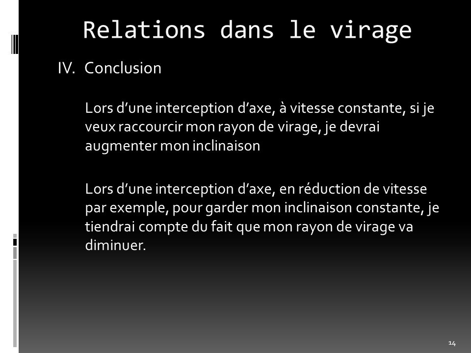 Relations dans le virage IV.Conclusion Lors dune interception daxe, à vitesse constante, si je veux raccourcir mon rayon de virage, je devrai augmente