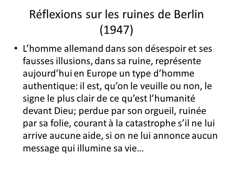 Réflexions sur les ruines de Berlin (1947) Lhomme allemand dans son désespoir et ses fausses illusions, dans sa ruine, représente aujourdhui en Europe