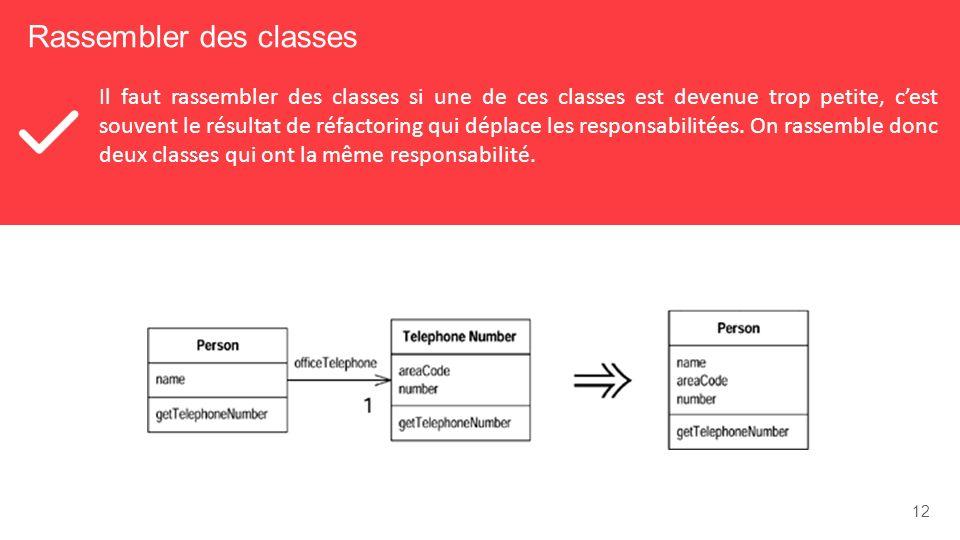 12 Rassembler des classes Il faut rassembler des classes si une de ces classes est devenue trop petite, cest souvent le résultat de réfactoring qui déplace les responsabilitées.