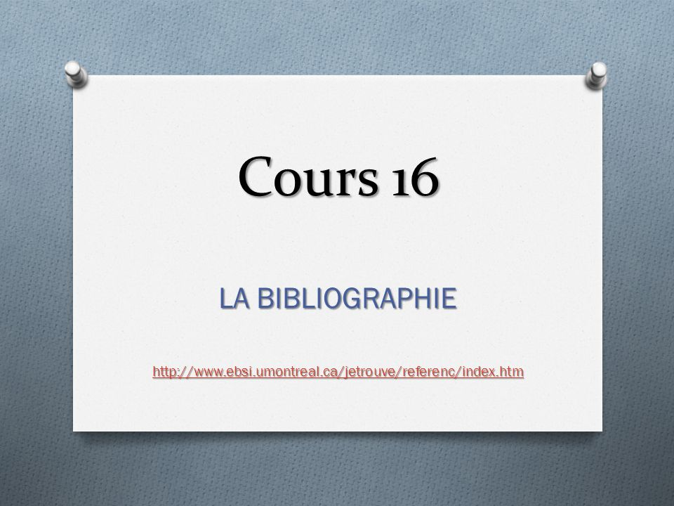 Cours 16 LA BIBLIOGRAPHIE http://www.ebsi.umontreal.ca/jetrouve/referenc/index.htm