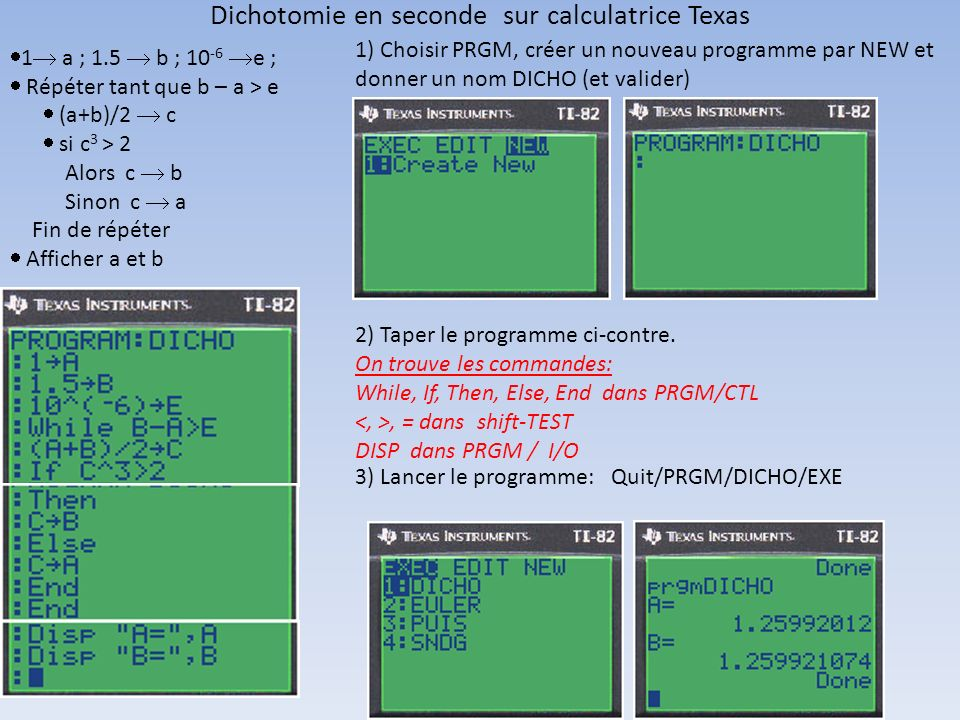 Dichotomie en seconde sur calculatrice Texas 1 a ; 1.5 b ; 10 -6 e ; Répéter tant que b – a > e (a+b)/2 c si c 3 > 2 Alors c b Sinon c a Fin de répéte