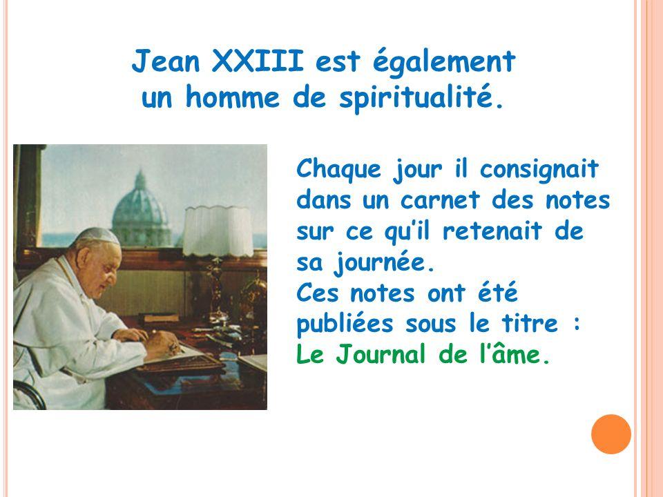 Jean XXIII est également un homme de spiritualité. Chaque jour il consignait dans un carnet des notes sur ce quil retenait de sa journée. Ces notes on
