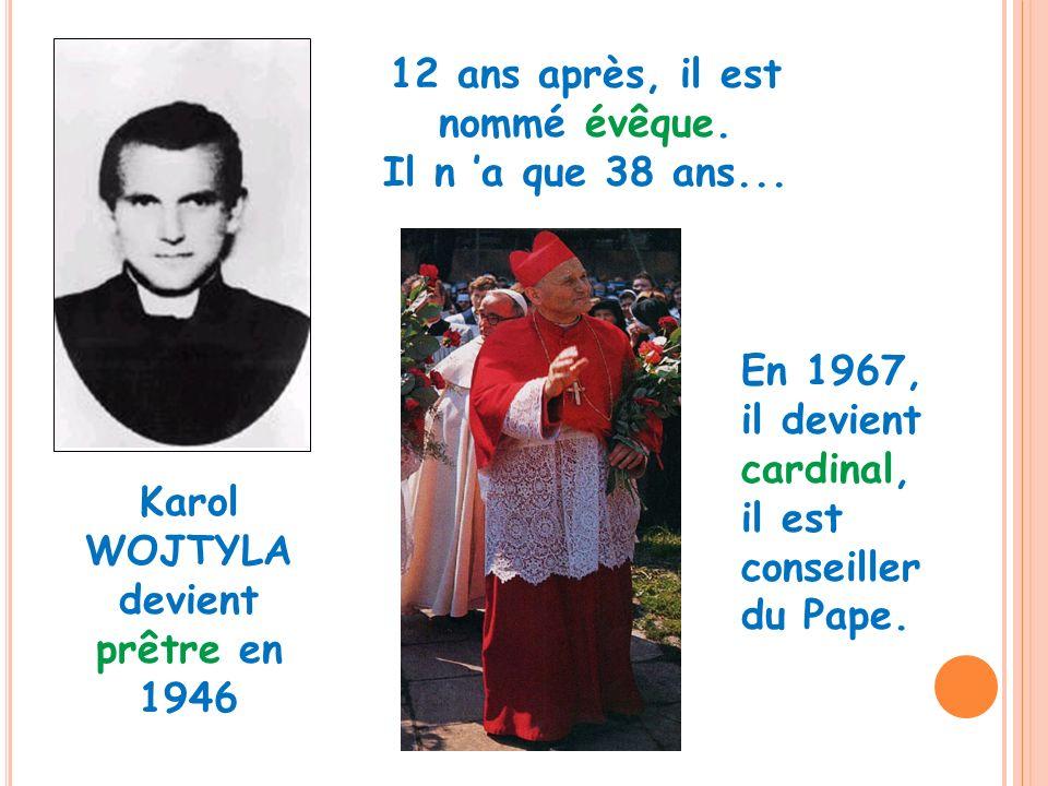 Karol WOJTYLA devient prêtre en 1946 12 ans après, il est nommé évêque. Il n a que 38 ans... En 1967, il devient cardinal, il est conseiller du Pape.