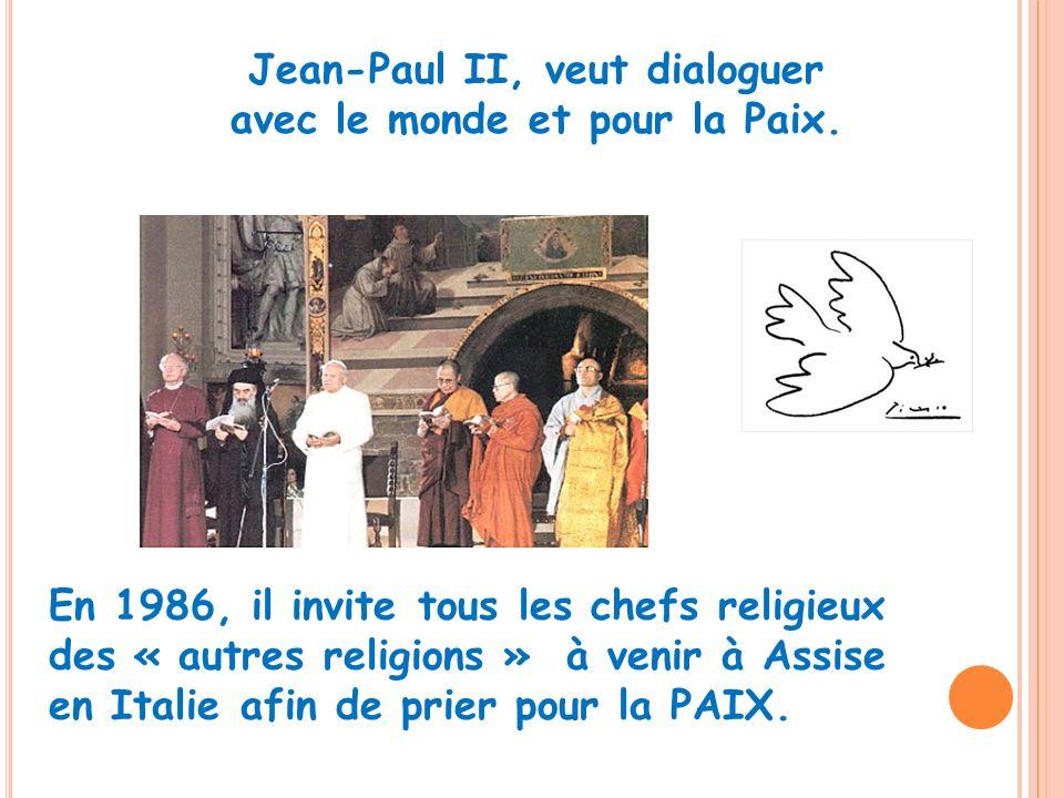 Jean-Paul II, veut dialoguer avec le monde et pour la Paix. En 1986, il invite tous les chefs religieux des « autres religions » à venir à Assise en I