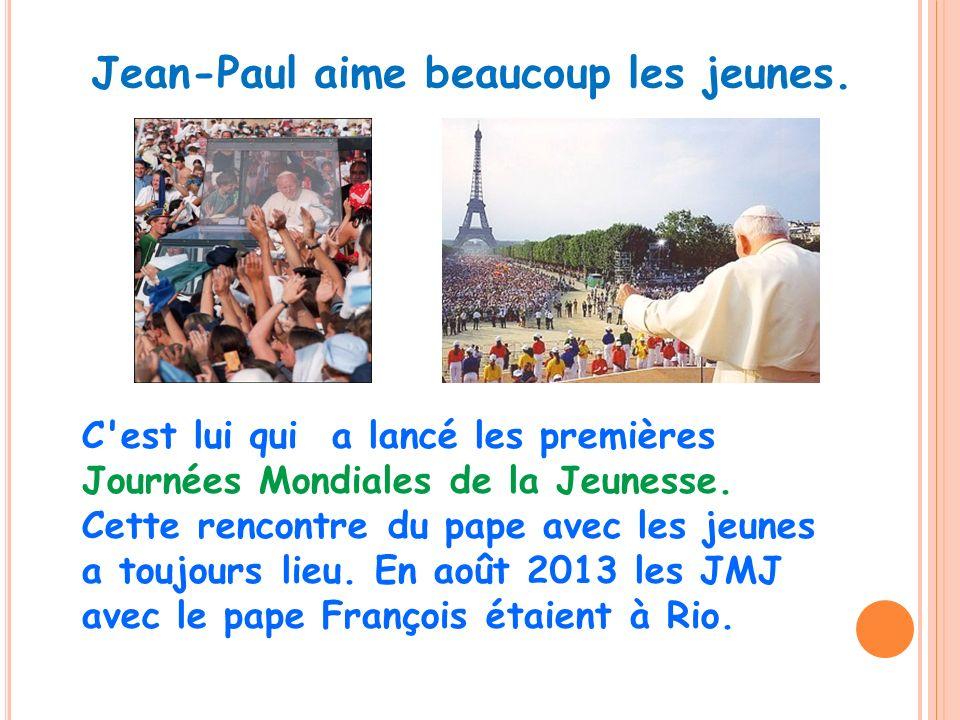 Jean-Paul aime beaucoup les jeunes. C'est lui qui a lancé les premières Journées Mondiales de la Jeunesse. Cette rencontre du pape avec les jeunes a t