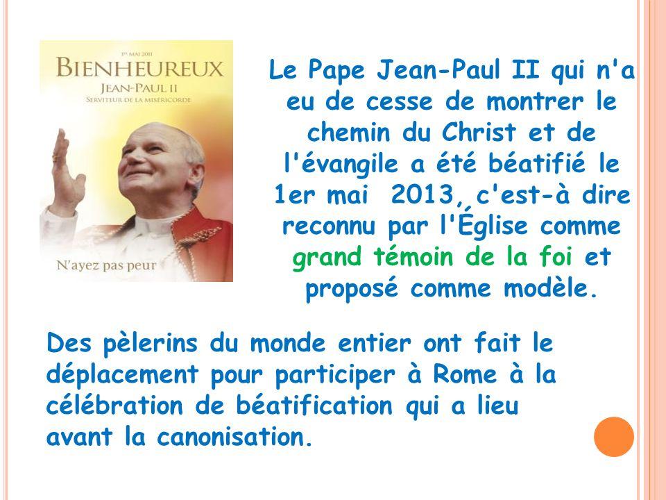 Le Pape Jean-Paul II qui n'a eu de cesse de montrer le chemin du Christ et de l'évangile a été béatifié le 1er mai 2013, c'est-à dire reconnu par l'Ég