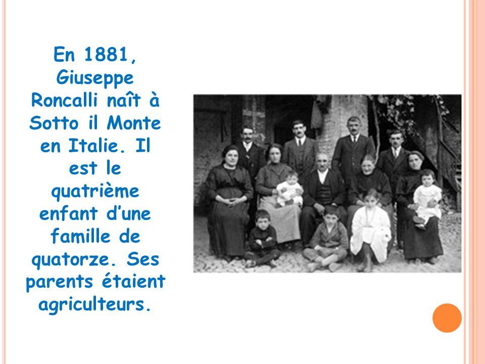 En 1881, Giuseppe Roncalli naît à Sotto il Monte en Italie. Il est le quatrième enfant dune famille de quatorze. Ses parents étaient agriculteurs.