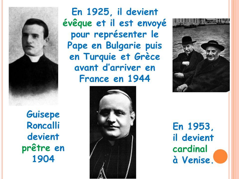Guisepe Roncalli devient prêtre en 1904 En 1925, il devient évêque et il est envoyé pour représenter le Pape en Bulgarie puis en Turquie et Grèce avan