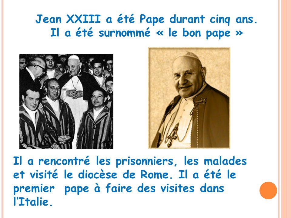Jean XXIII a été Pape durant cinq ans. Il a été surnommé « le bon pape » Il a rencontré les prisonniers, les malades et visité le diocèse de Rome. Il