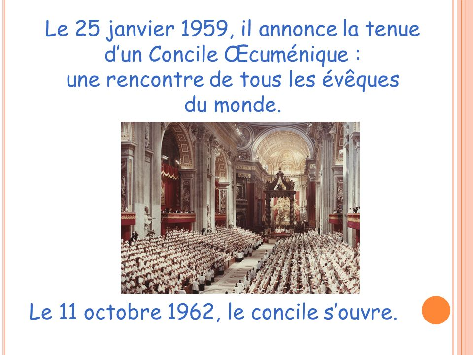 Le 25 janvier 1959, il annonce la tenue dun Concile Œcuménique : une rencontre de tous les évêques du monde. Le 11 octobre 1962, le concile souvre.
