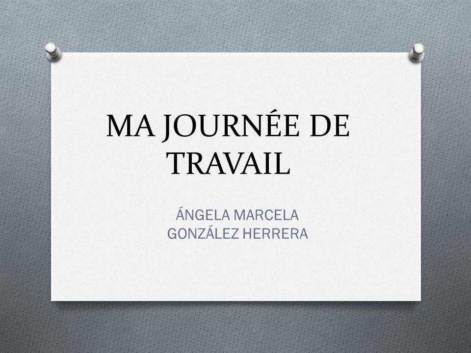 MA JOURNÉE DE TRAVAIL ÁNGELA MARCELA GONZÁLEZ HERRERA