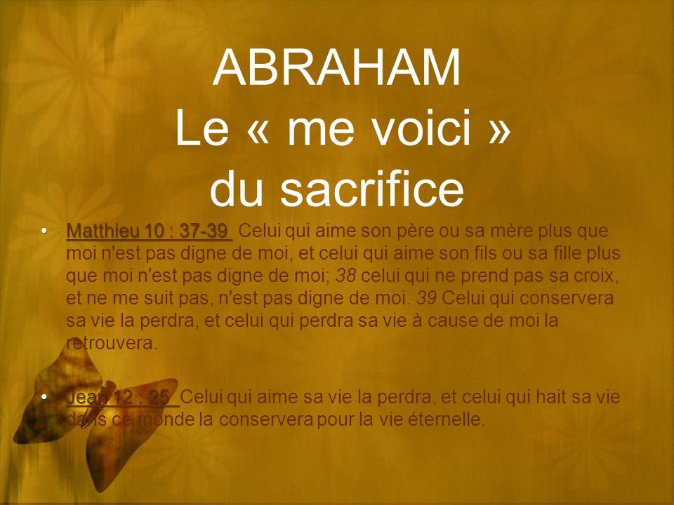 ABRAHAM Le « me voici » du sacrifice Matthieu 10 : 37-39Matthieu 10 : 37-39 Celui qui aime son père ou sa mère plus que moi n est pas digne de moi, et celui qui aime son fils ou sa fille plus que moi n est pas digne de moi; 38 celui qui ne prend pas sa croix, et ne me suit pas, n est pas digne de moi.