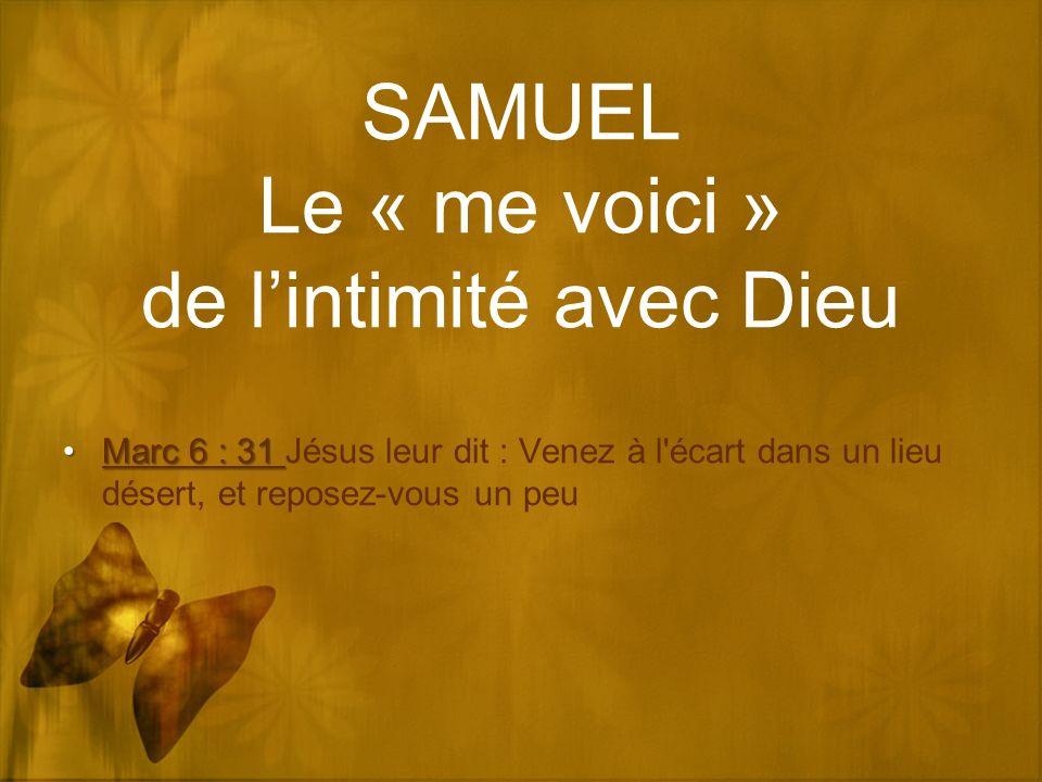 SAMUEL Le « me voici » de lintimité avec Dieu Marc 6 : 31Marc 6 : 31 Jésus leur dit : Venez à l'écart dans un lieu désert, et reposez-vous un peu