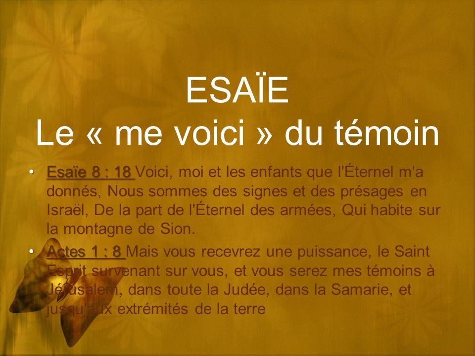 ESAÏE Le « me voici » du témoin Esaïe 8 : 18Esaïe 8 : 18 Voici, moi et les enfants que l Éternel m a donnés, Nous sommes des signes et des présages en Israël, De la part de l Éternel des armées, Qui habite sur la montagne de Sion.