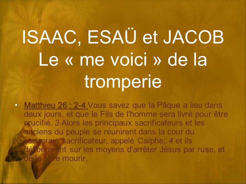 ISAAC, ESAÜ et JACOB Le « me voici » de la tromperie Matthieu 26 : 2-4Matthieu 26 : 2-4 Vous savez que la Pâque a lieu dans deux jours, et que le Fils