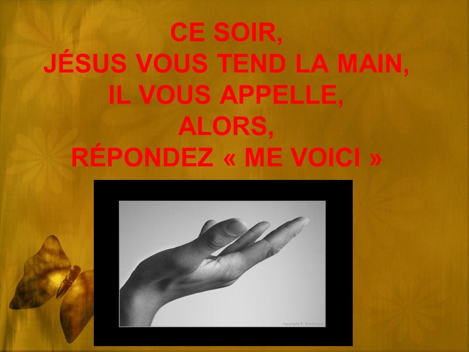 CE SOIR, JÉSUS VOUS TEND LA MAIN, IL VOUS APPELLE, ALORS, RÉPONDEZ « ME VOICI »
