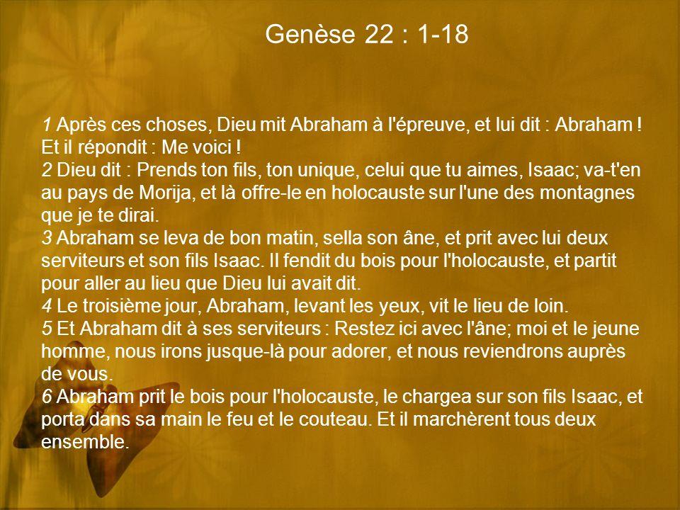 Genèse 22 : 1-18 1 Après ces choses, Dieu mit Abraham à l'épreuve, et lui dit : Abraham ! Et il répondit : Me voici ! 2 Dieu dit : Prends ton fils, to