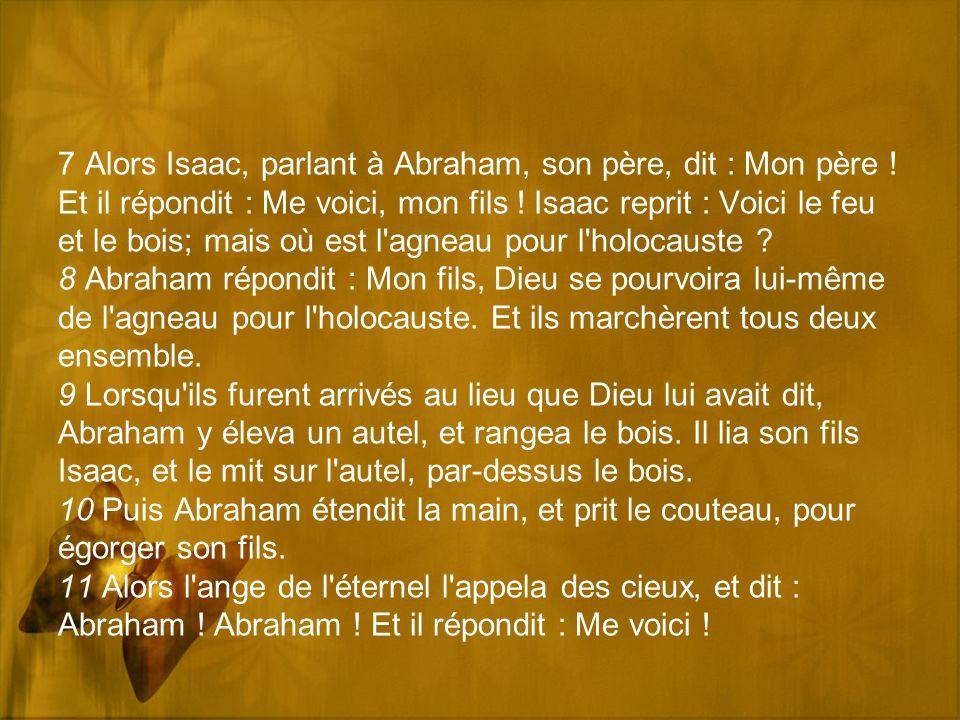 7 Alors Isaac, parlant à Abraham, son père, dit : Mon père ! Et il répondit : Me voici, mon fils ! Isaac reprit : Voici le feu et le bois; mais où est