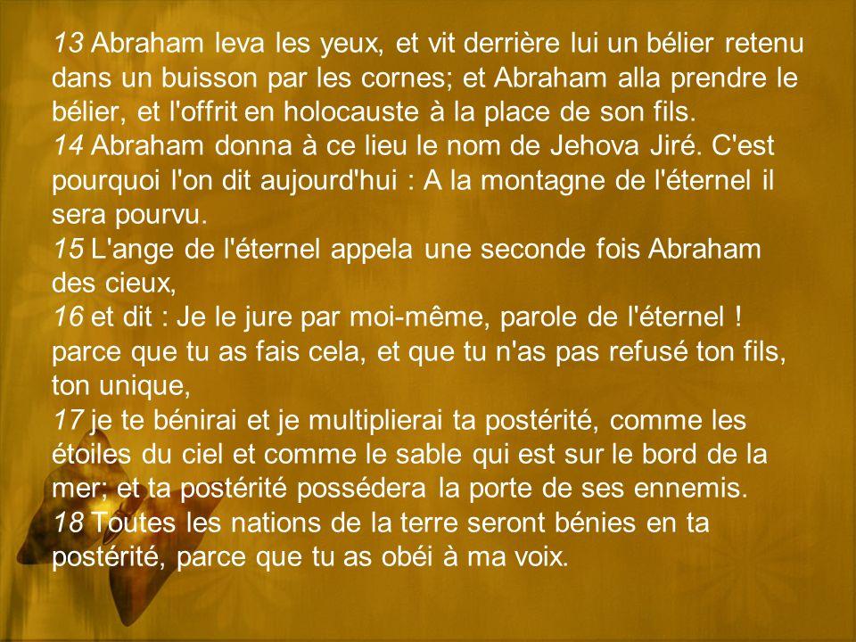 13 Abraham leva les yeux, et vit derrière lui un bélier retenu dans un buisson par les cornes; et Abraham alla prendre le bélier, et l offrit en holocauste à la place de son fils.