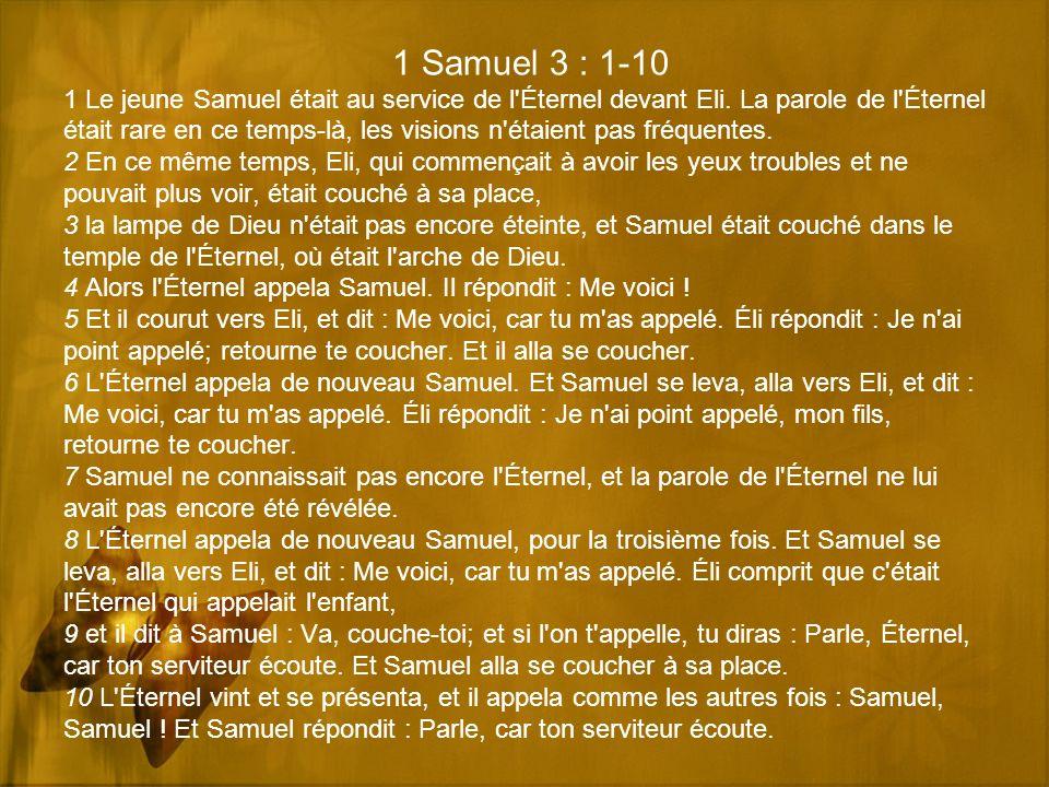 1 Samuel 3 : 1-10 1 Le jeune Samuel était au service de l'Éternel devant Eli. La parole de l'Éternel était rare en ce temps-là, les visions n'étaient