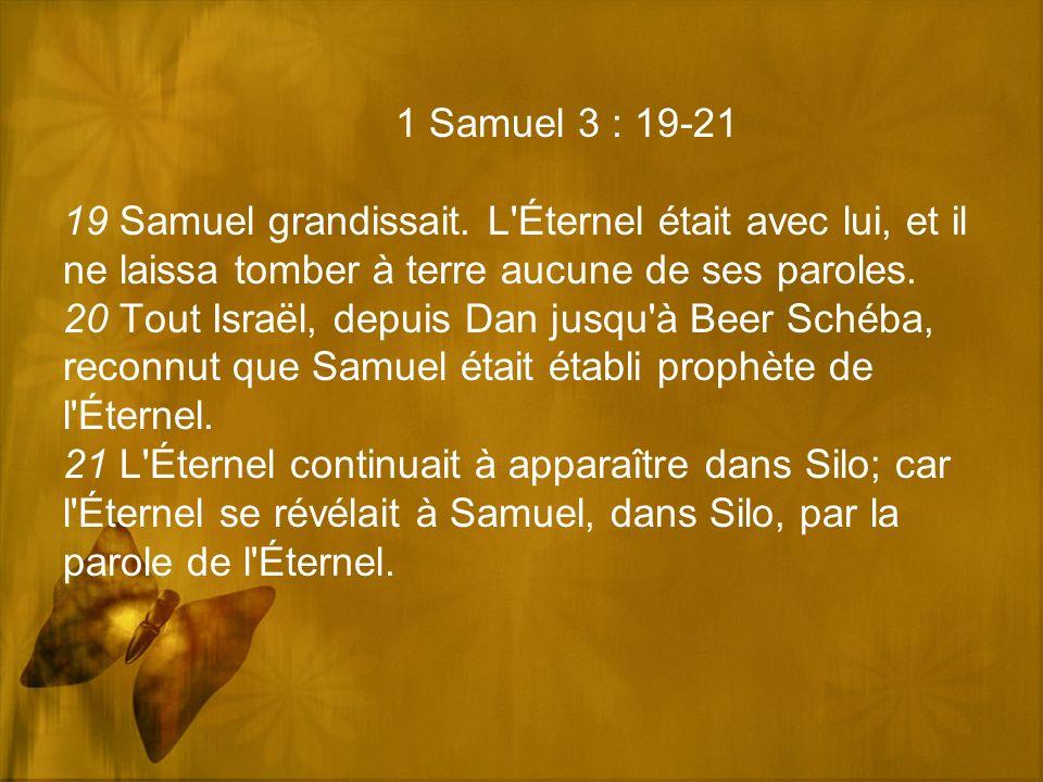 1 Samuel 3 : 19-21 19 Samuel grandissait. L'Éternel était avec lui, et il ne laissa tomber à terre aucune de ses paroles. 20 Tout Israël, depuis Dan j