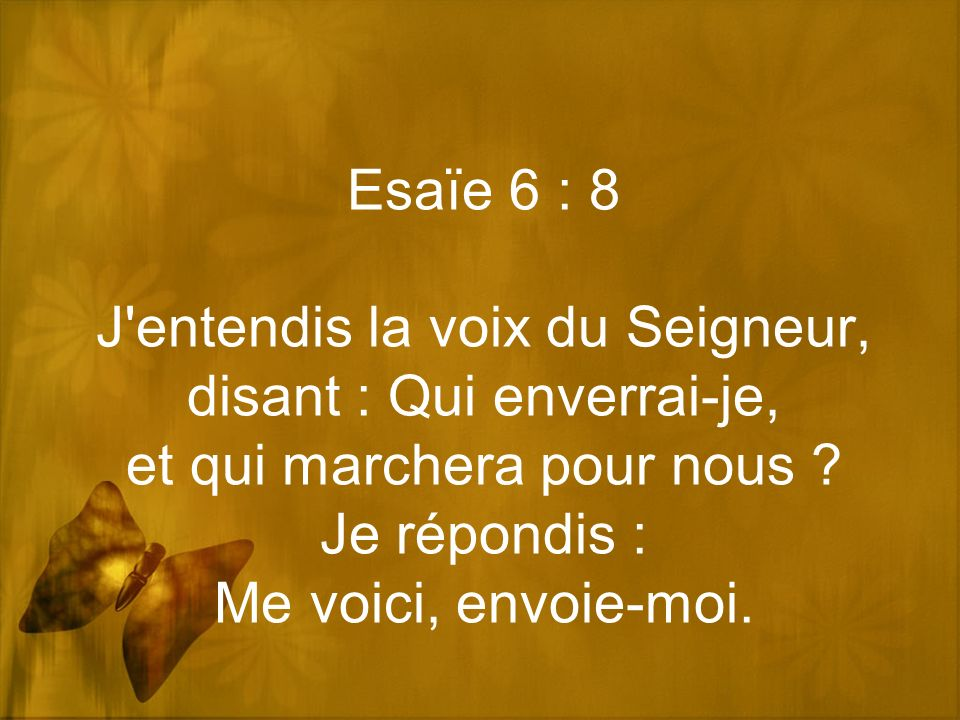 Esaïe 6 : 8 J'entendis la voix du Seigneur, disant : Qui enverrai-je, et qui marchera pour nous ? Je répondis : Me voici, envoie-moi.