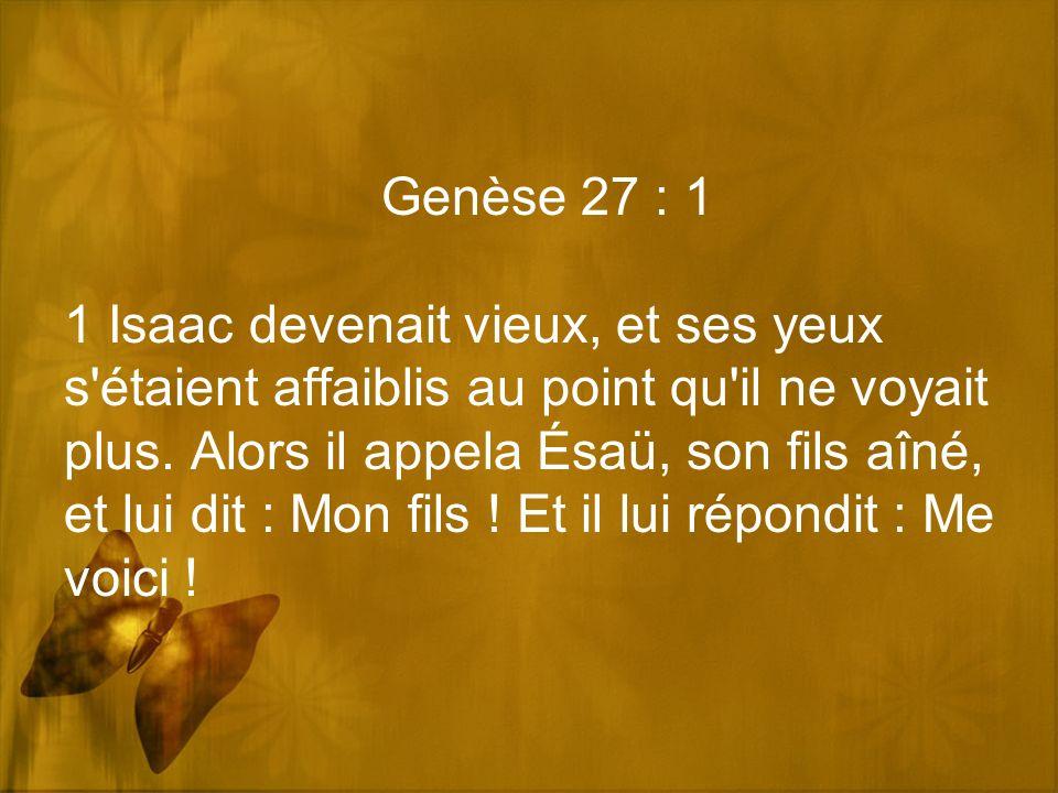 Genèse 27 : 1 1 Isaac devenait vieux, et ses yeux s'étaient affaiblis au point qu'il ne voyait plus. Alors il appela Ésaü, son fils aîné, et lui dit :
